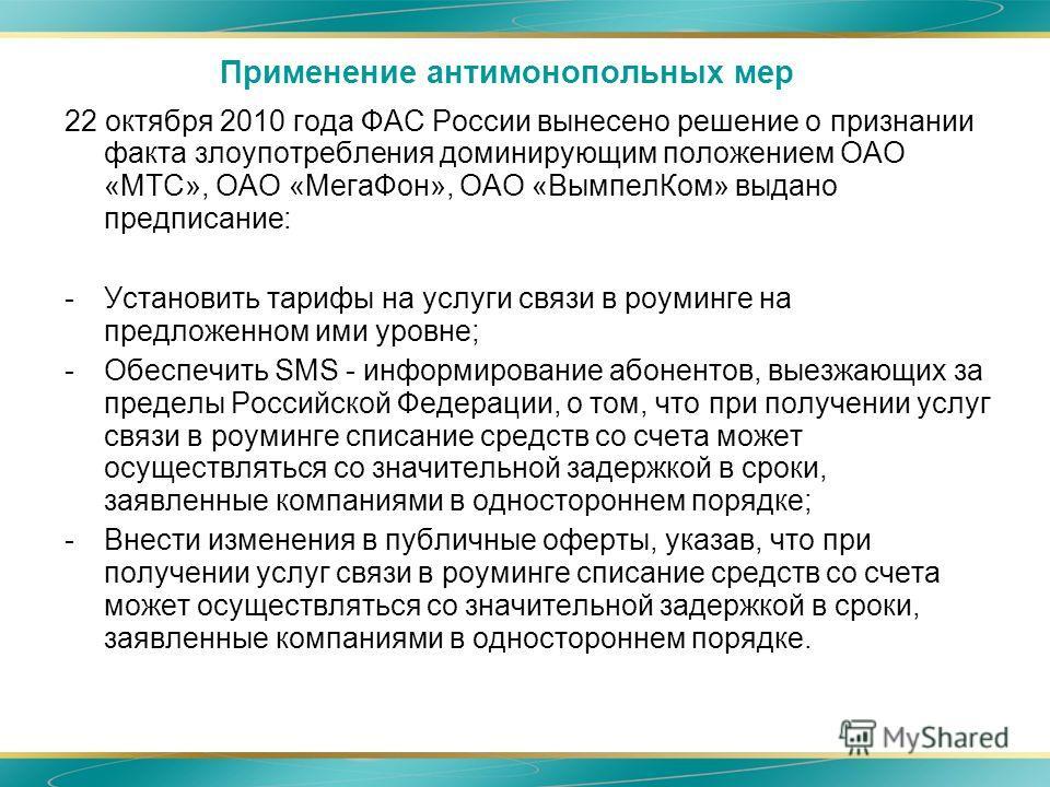 Применение антимонопольных мер 22 октября 2010 года ФАС России вынесено решение о признании факта злоупотребления доминирующим положением ОАО «МТС», ОАО «МегаФон», ОАО «ВымпелКом» выдано предписание: -Установить тарифы на услуги связи в роуминге на п