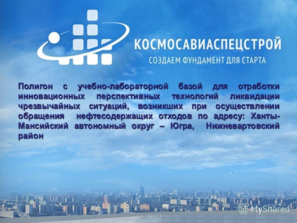 Полигон с учебно-лабораторной базой для отработки инновационных перспективных технологий ликвидации чрезвычайных ситуаций, возникших при осуществлении обращения нефтесодержащих отходов по адресу: Ханты- Мансийский автономный округ – Югра, Нижневартов