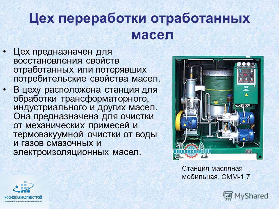 Цех переработки отработанных масел Цех предназначен для восстановления свойств отработанных или потерявших потребительские свойства масел. В цеху расположена станция для обработки трансформаторного, индустриального и других масел. Она предназначена д