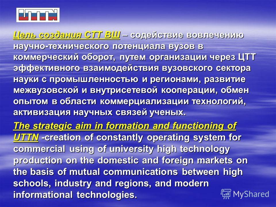 Цель создания СТТ ВШ – содействие вовлечению научно-технического потенциала вузов в коммерческий оборот, путем организации через ЦТТ эффективного взаимодействия вузовского сектора науки с промышленностью и регионами, развитие межвузовской и внутрисет