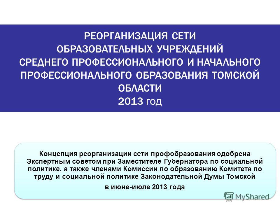 РЕОРГАНИЗАЦИЯ СЕТИ ОБРАЗОВАТЕЛЬНЫХ УЧРЕЖДЕНИЙ СРЕДНЕГО ПРОФЕССИОНАЛЬНОГО И НАЧАЛЬНОГО ПРОФЕССИОНАЛЬНОГО ОБРАЗОВАНИЯ ТОМСКОЙ ОБЛАСТИ 2013 год Концепция реорганизации сети профобразования одобрена Экспертным советом при Заместителе Губернатора по социа