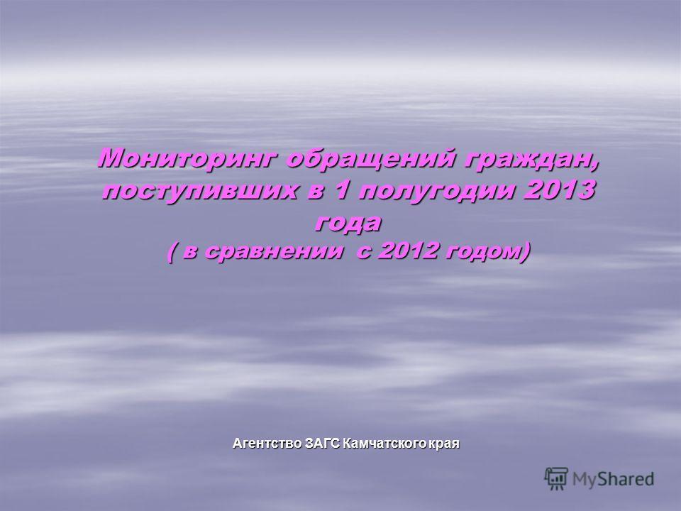 Мониторинг обращений граждан, поступивших в 1 полугодии 2013 года ( в сравнении с 2012 годом) Агентство ЗАГС Камчатского края