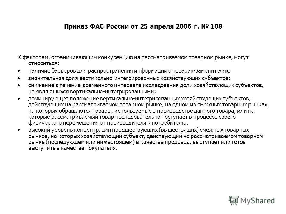 Приказ ФАС России от 25 апреля 2006 г. 108 К факторам, ограничивающим конкуренцию на рассматриваемом товарном рынке, могут относиться: наличие барьеров для распространения информации о товарах-заменителях; значительная доля вертикально-интегрированны