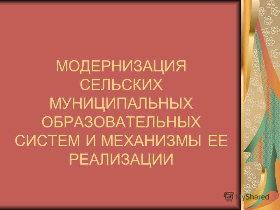 МОДЕРНИЗАЦИЯ СЕЛЬСКИХ МУНИЦИПАЛЬНЫХ ОБРАЗОВАТЕЛЬНЫХ СИСТЕМ И МЕХАНИЗМЫ ЕЕ РЕАЛИЗАЦИИ