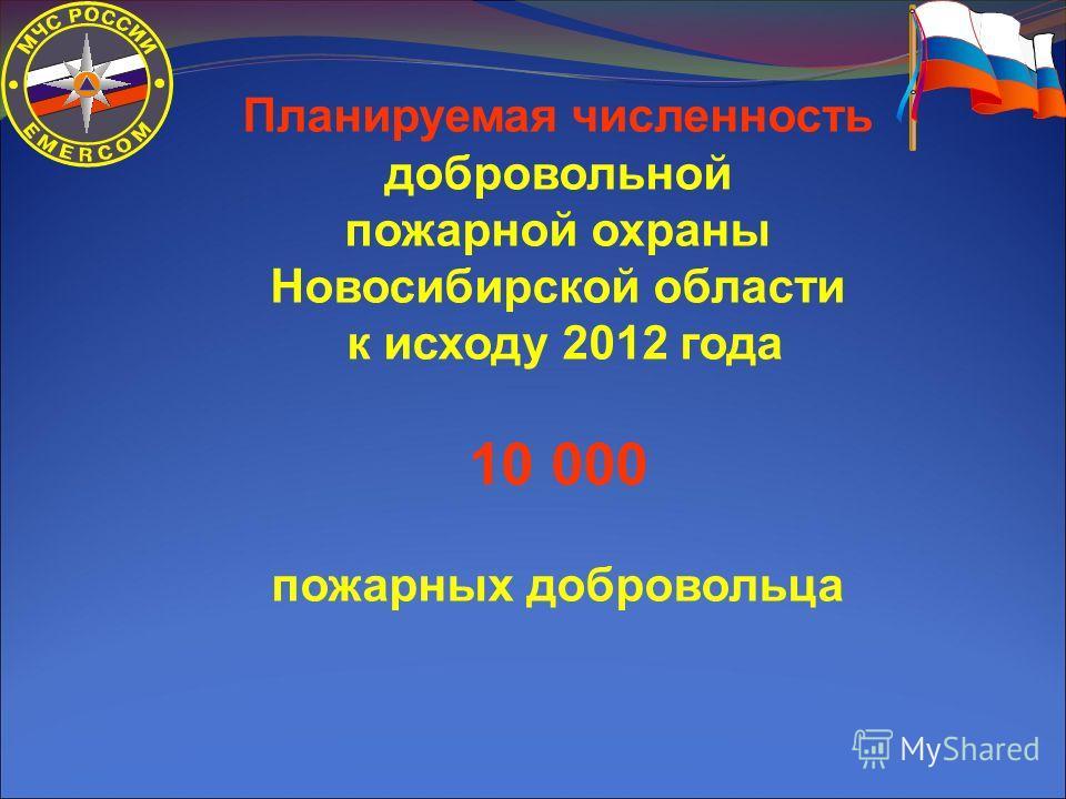 Планируемая численность добровольной пожарной охраны Новосибирской области к исходу 2012 года 10 000 пожарных добровольца
