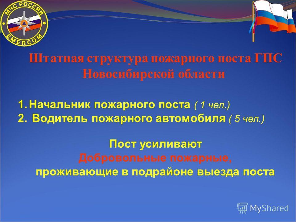 Штатная структура пожарного поста ГПС Новосибирской области 1.Начальник пожарного поста ( 1 чел.) 2. Водитель пожарного автомобиля ( 5 чел.) Пост усиливают Добровольные пожарные, проживающие в подрайоне выезда поста