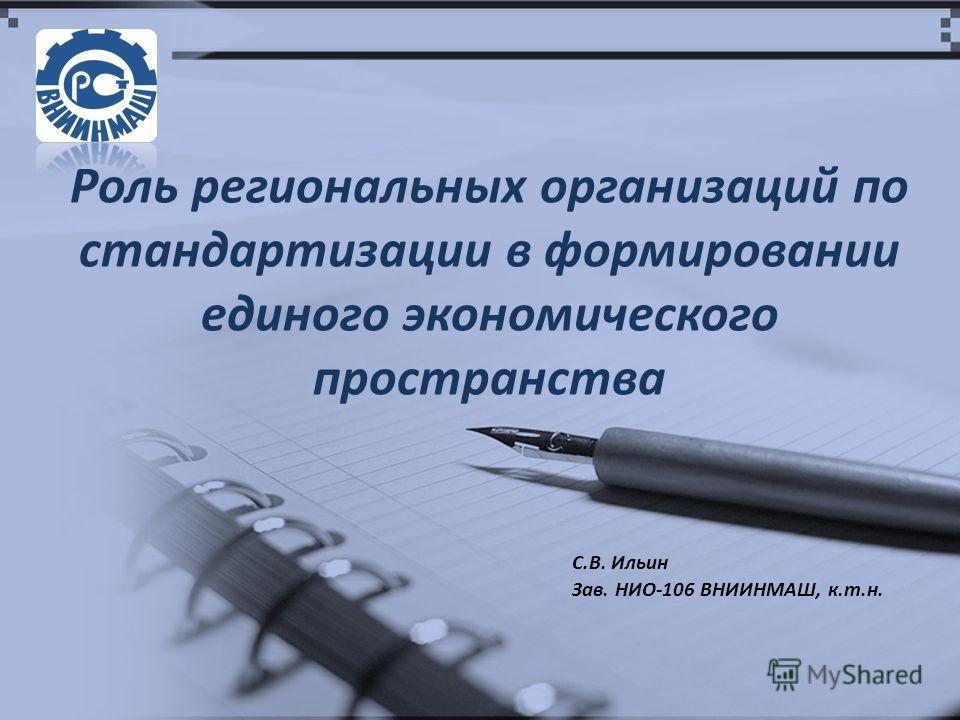 Роль региональных организаций по стандартизации в формировании единого экономического пространства С.В. Ильин Зав. НИО-106 ВНИИНМАШ, к.т.н.