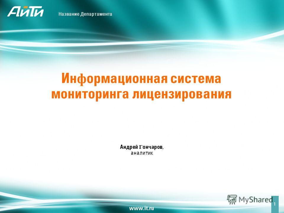 Название Департамента 1 Ин ф ормационная система мониторинга лицензирования Андрей Г он ч аров, аналитик