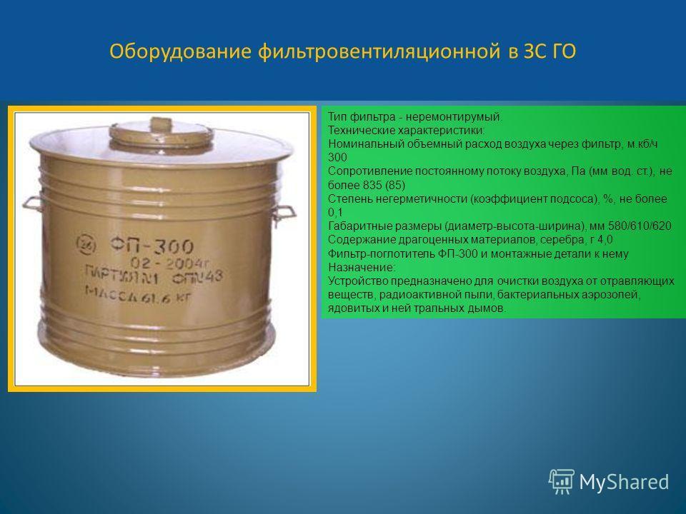Оборудование фильтровентиляционной в ЗС ГО Тип фильтра - неремонтирумый. Технические характеристики: Номинальный объемный расход воздуха через фильтр, м.кб/ч 300 Сопротивление постоянному потоку воздуха, Па (мм вод. ст.), не более 835 (85) Степень не