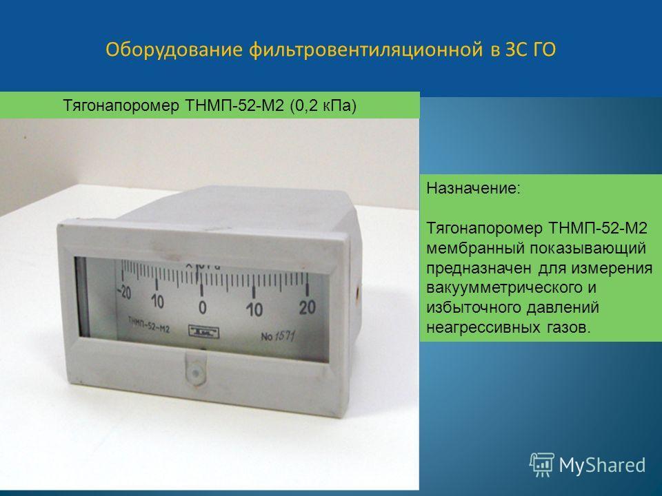 Оборудование фильтровентиляционной в ЗС ГО Назначение: Тягонапоромер ТНМП-52-М2 мембранный показывающий предназначен для измерения вакуумметрического и избыточного давлений неагрессивных газов. Тягонапоромер ТНМП-52-М2 (0,2 кПа)