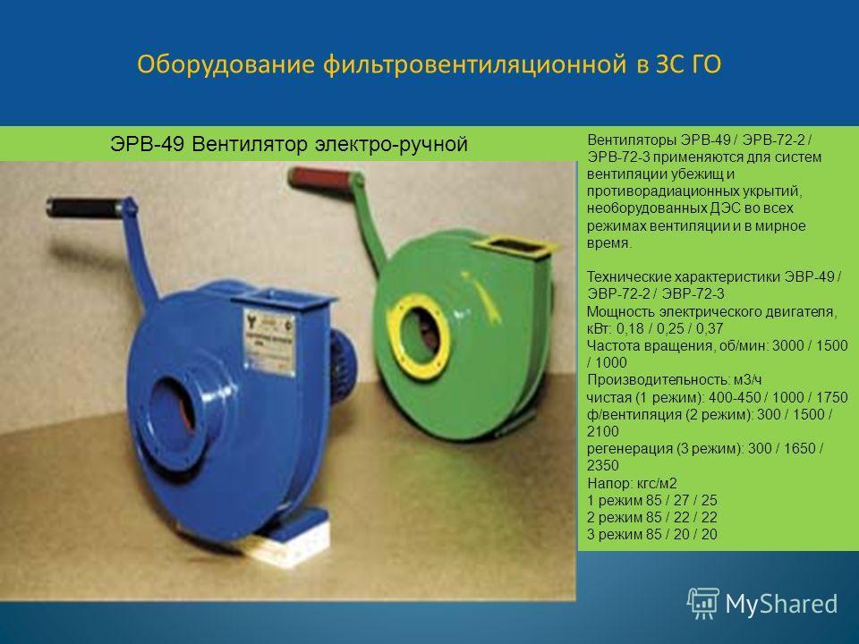 Оборудование фильтровентиляционной в ЗС ГО ЭРВ-49 Вентилятор электро-ручной Вентиляторы ЭРВ-49 / ЭРВ-72-2 / ЭРВ-72-3 применяются для систем вентиляции убежищ и противорадиационных укрытий, нео6орудованных ДЭС во всех режимах вентиляции и в мирное вре