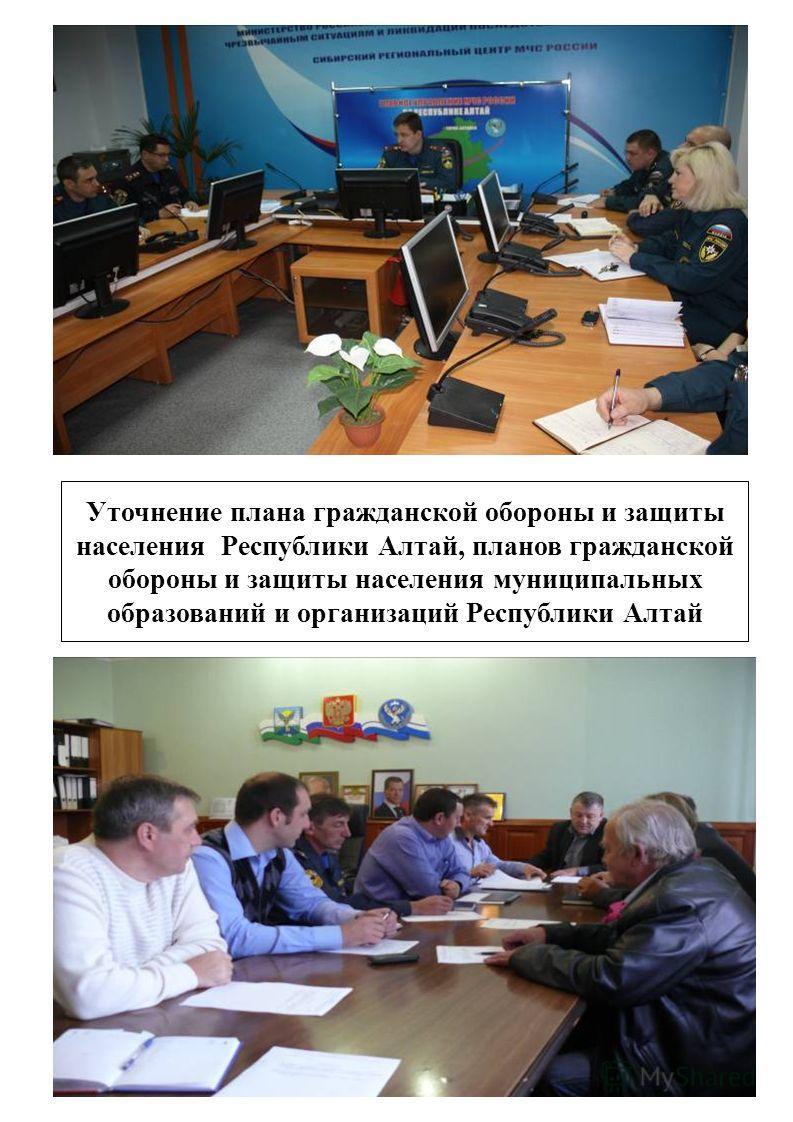 Уточнение плана гражданской обороны и защиты населения Республики Алтай, планов гражданской обороны и защиты населения муниципальных образований и организаций Республики Алтай