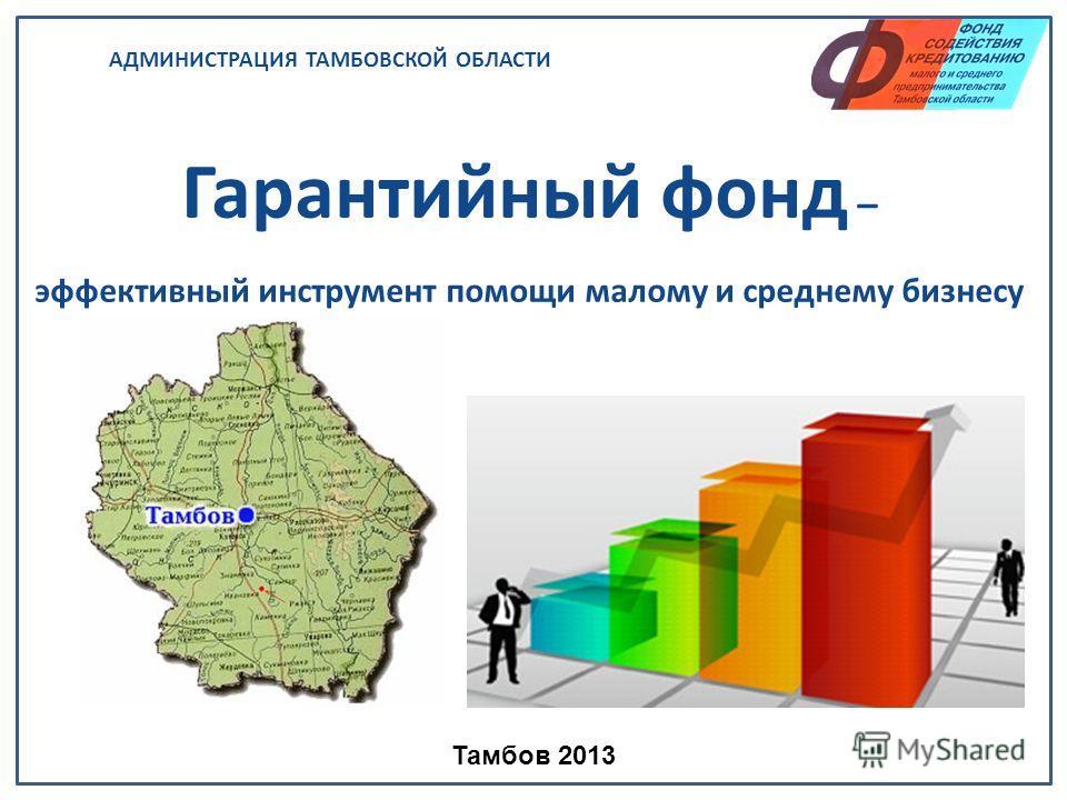 АДМИНИСТРАЦИЯ ТАМБОВСКОЙ ОБЛАСТИ Гарантийный фонд – эффективный инструмент помощи малому и среднему бизнесу Тамбов 2013