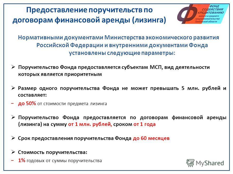 Предоставление поручительств по договорам финансовой аренды (лизинга) Нормативными документами Министерства экономического развития Российской Федерации и внутренними документами Фонда установлены следующие параметры: Поручительство Фонда предоставля
