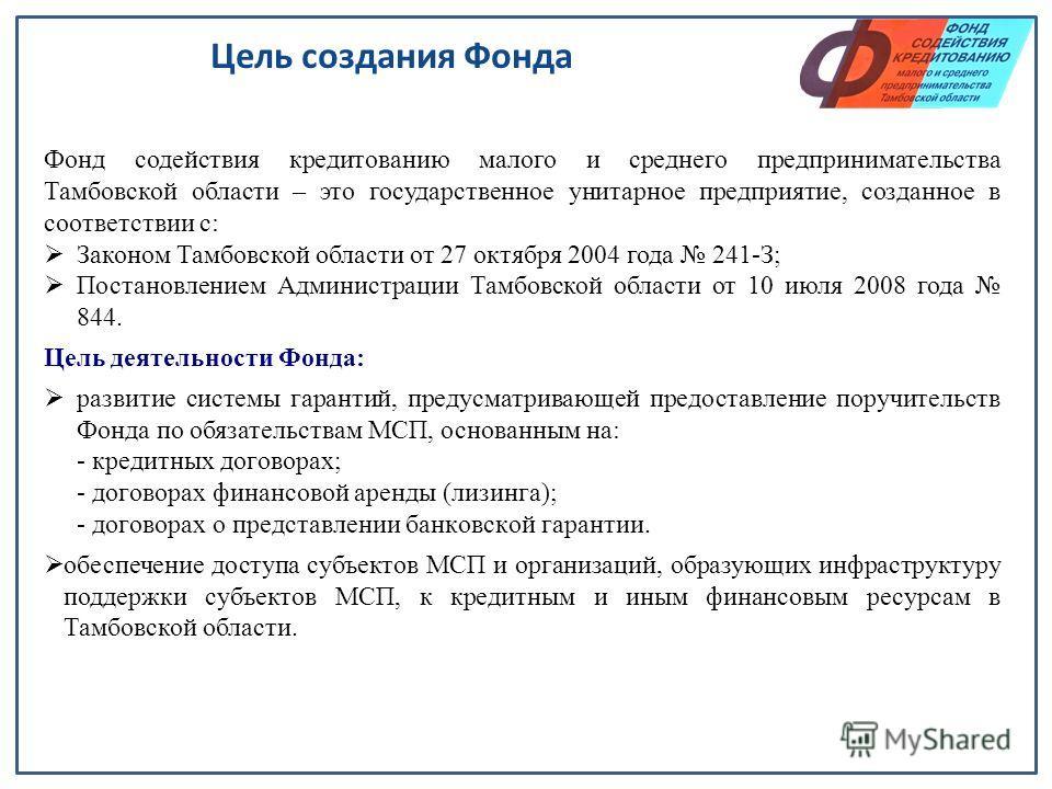 Цель создания Фонда Фонд содействия кредитованию малого и среднего предпринимательства Тамбовской области – это государственное унитарное предприятие, созданное в соответствии с: Законом Тамбовской области от 27 октября 2004 года 241-З; Постановление