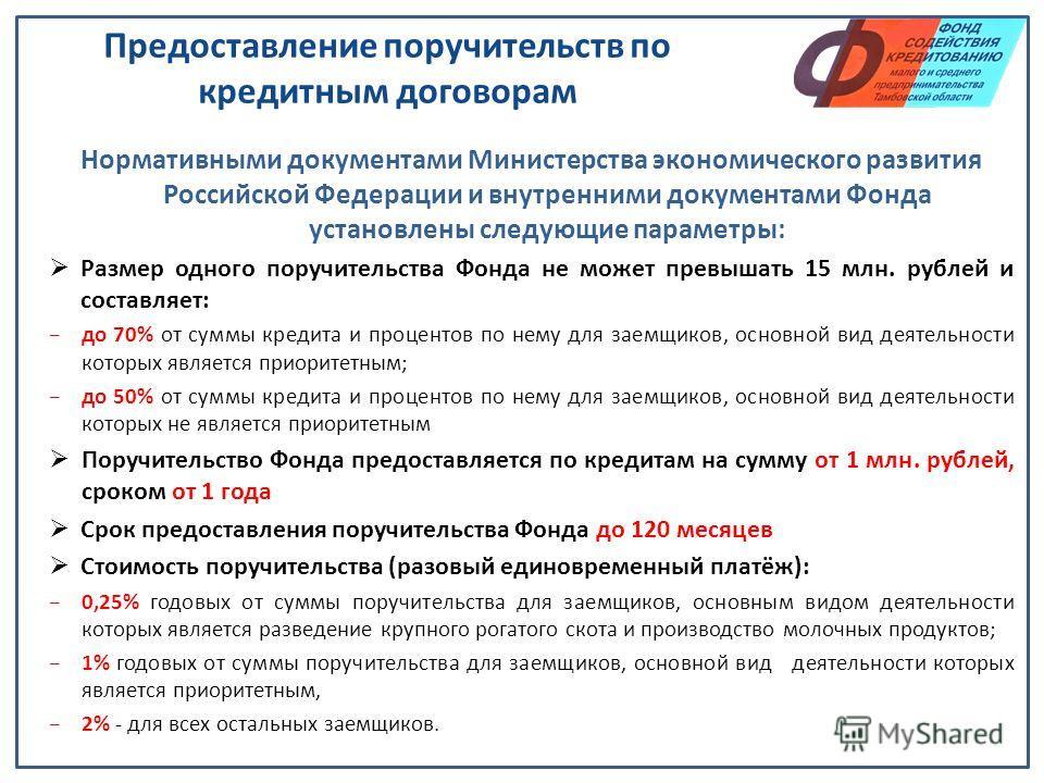 Предоставление поручительств по кредитным договорам Нормативными документами Министерства экономического развития Российской Федерации и внутренними документами Фонда установлены следующие параметры: Размер одного поручительства Фонда не может превыш