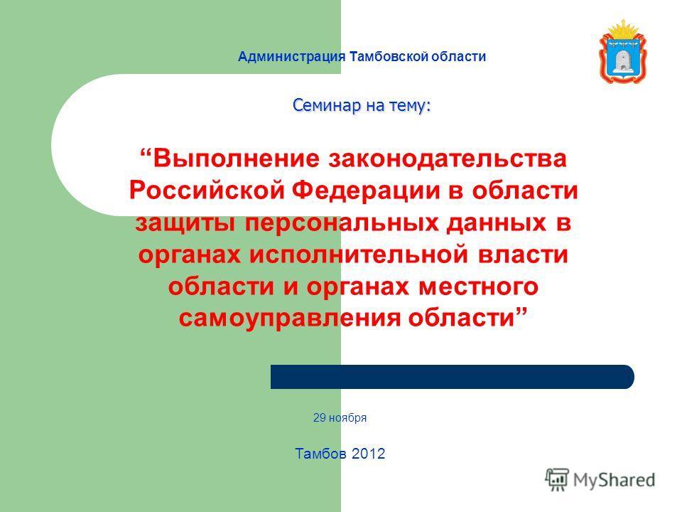 Администрация Тамбовской области 29 ноября Тамбов 2012 Выполнение законодательства Российской Федерации в области защиты персональных данных в органах исполнительной власти области и органах местного самоуправления области Семинар на тему: