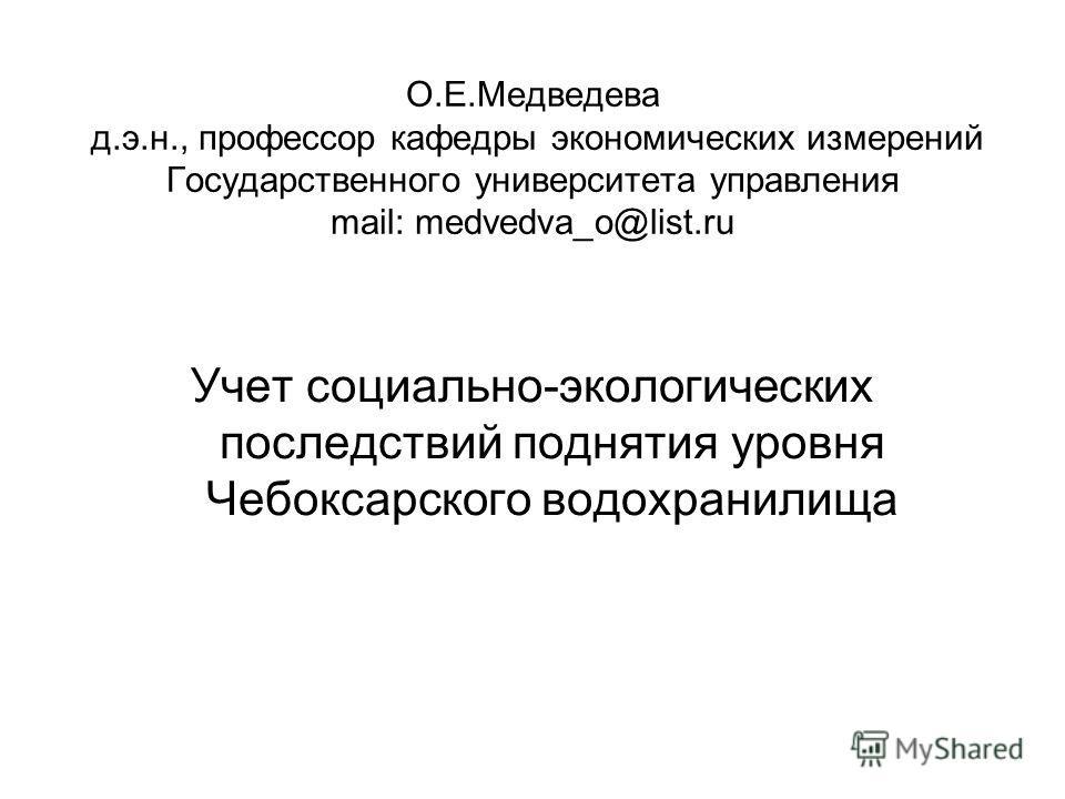 О.Е.Медведева д.э.н., профессор кафедры экономических измерений Государственного университета управления mail: medvedva_o@list.ru Учет социально-экологических последствий поднятия уровня Чебоксарского водохранилища