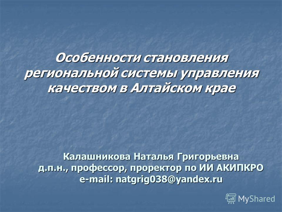 Особенности становления региональной системы управления качеством в Алтайском крае Калашникова Наталья Григорьевна д.п.н., профессор, проректор по ИИ АКИПКРО e-mail: natgrig038@yandex.ru