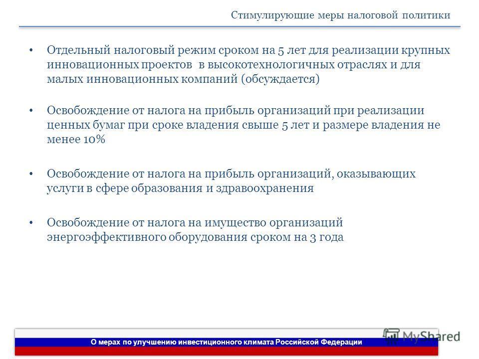 О мерах по улучшению инвестиционного климата Российской Федерации Стимулирующие меры налоговой политики Отдельный налоговый режим сроком на 5 лет для реализации крупных инновационных проектов в высокотехнологичных отраслях и для малых инновационных к