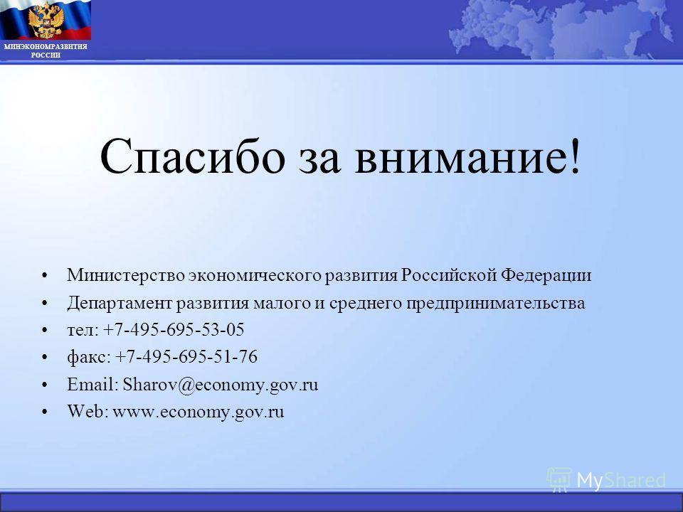 Спасибо за внимание! Министерство экономического развития Российской Федерации Департамент развития малого и среднего предпринимательства тел: +7-495-695-53-05 факс: +7-495-695-51-76 Email: Sharov@economy.gov.ru Web: www.economy.gov.ru МИНЭКОНОМРАЗВИ