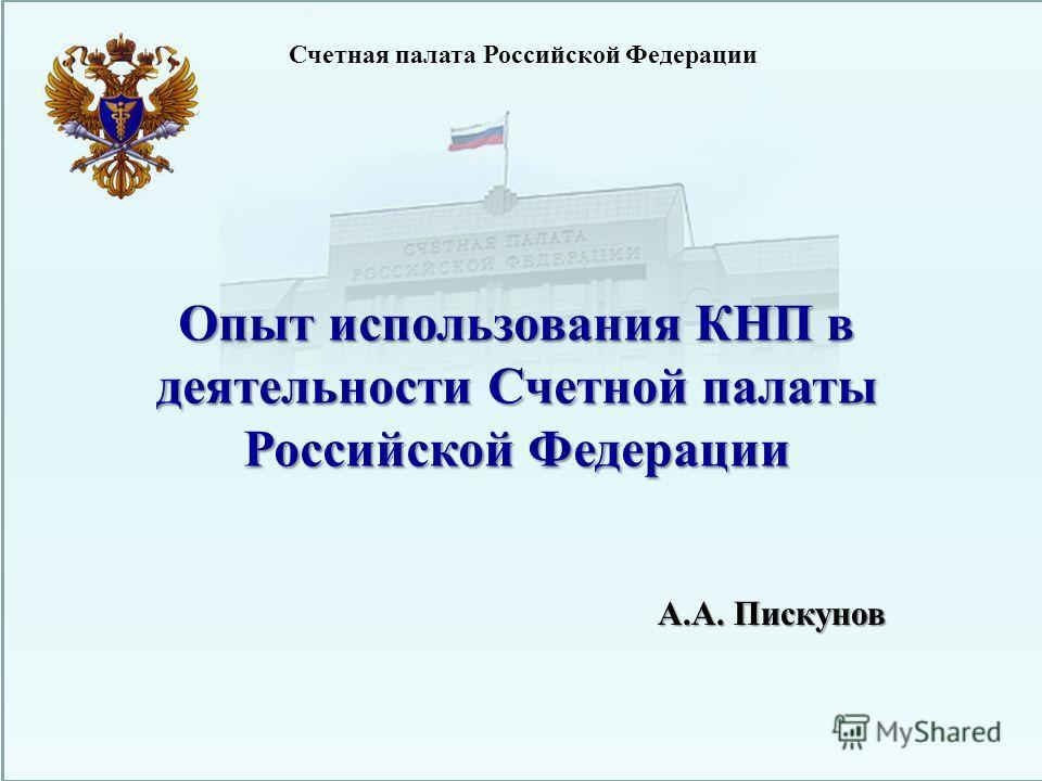 Счетная палата Российской Федерации Опыт использования КНП в деятельности Счетной палаты Российской Федерации А.А. Пискунов