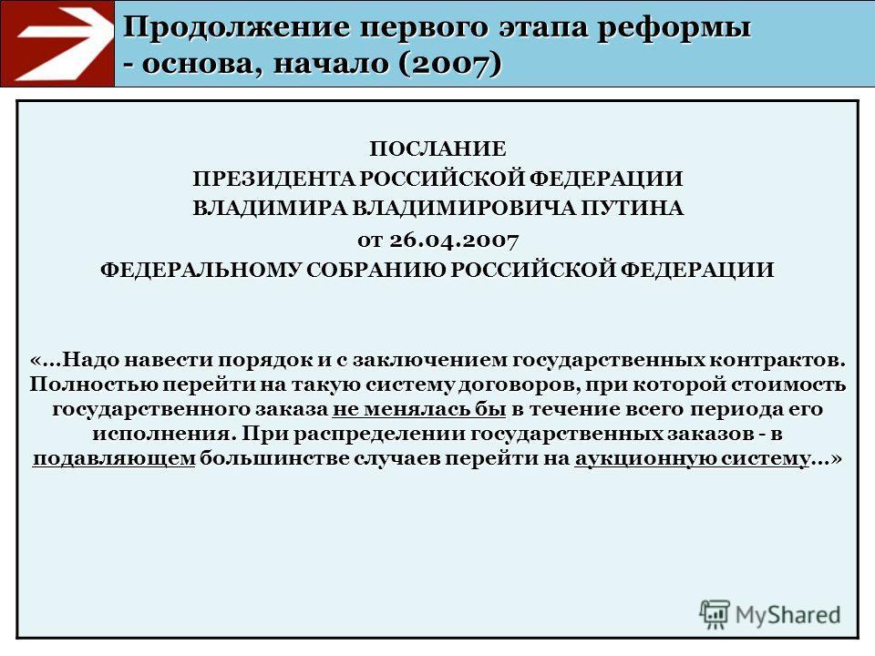 Продолжение первого этапа реформы - основа, начало (2007) ПОСЛАНИЕ ПРЕЗИДЕНТА РОССИЙСКОЙ ФЕДЕРАЦИИ ВЛАДИМИРА ВЛАДИМИРОВИЧА ПУТИНА от 26.04.2007 ФЕДЕРАЛЬНОМУ СОБРАНИЮ РОССИЙСКОЙ ФЕДЕРАЦИИ «…Надо навести порядок и с заключением государственных контракт