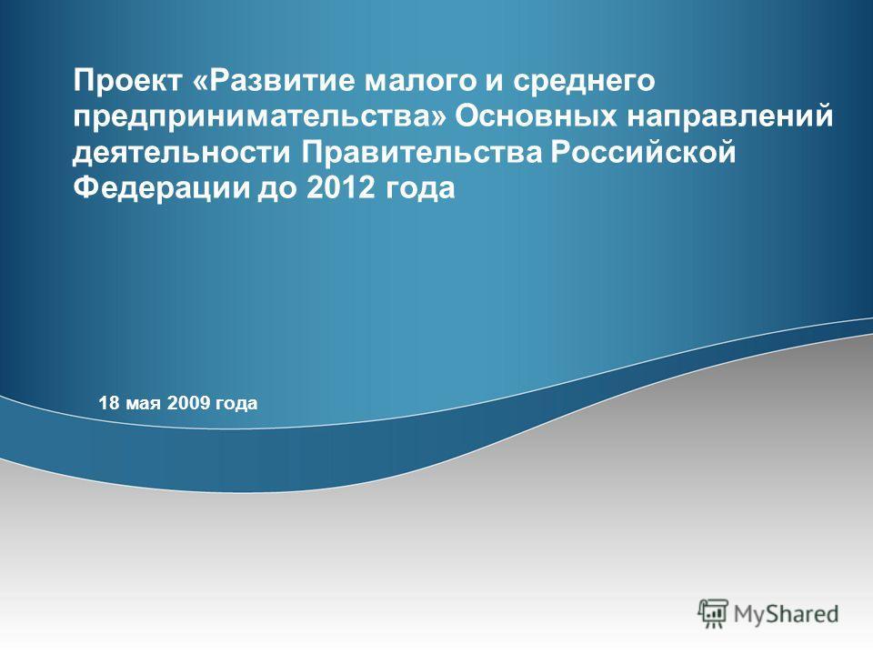 Проект «Развитие малого и среднего предпринимательства» Основных направлений деятельности Правительства Российской Федерации до 2012 года 18 мая 2009 года