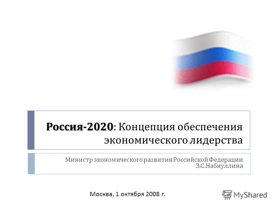 Россия -2020 Россия -2020 : Концепция обеспечения экономического лидерства Министр экономического развития Российской Федерации Э. С. Набиуллина Москва, 1 октября 2008 г.