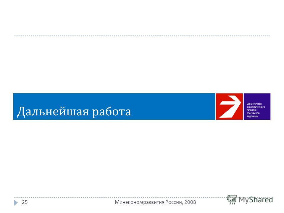 25 Минэкономразвития России, 2008 Дальнейшая работа