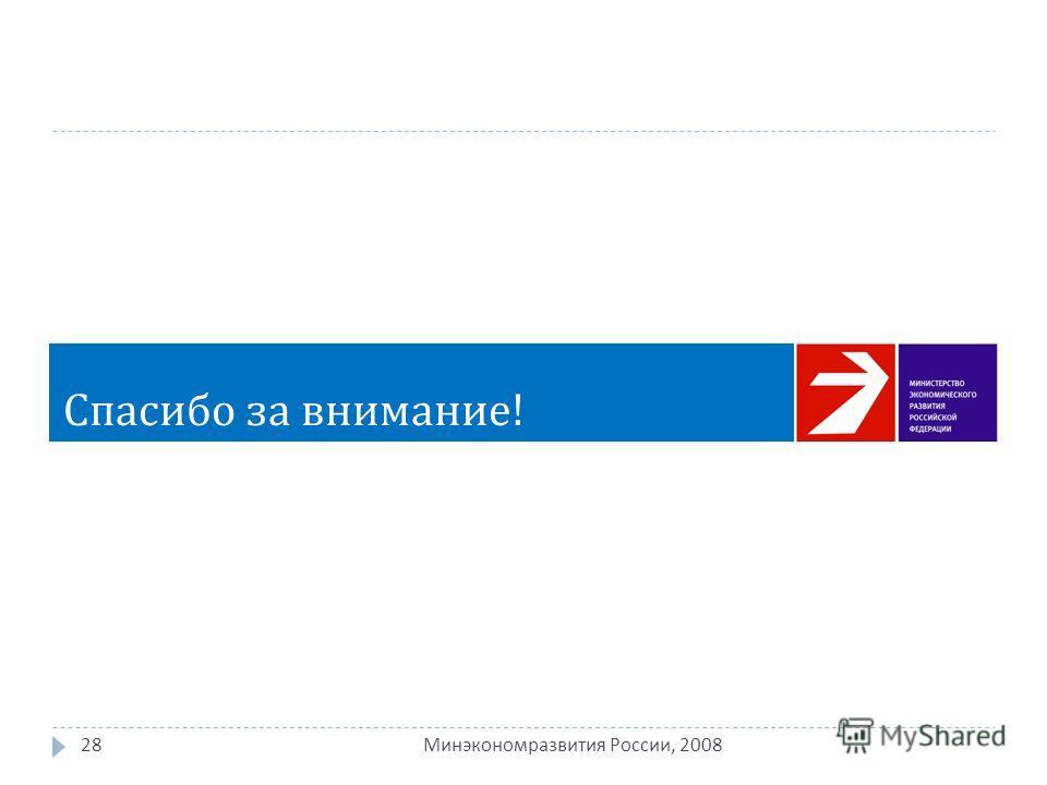 28 Минэкономразвития России, 2008 Спасибо за внимание !