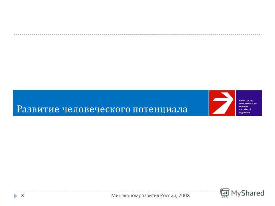 8 Минэкономразвития России, 2008 Развитие человеческого потенциала