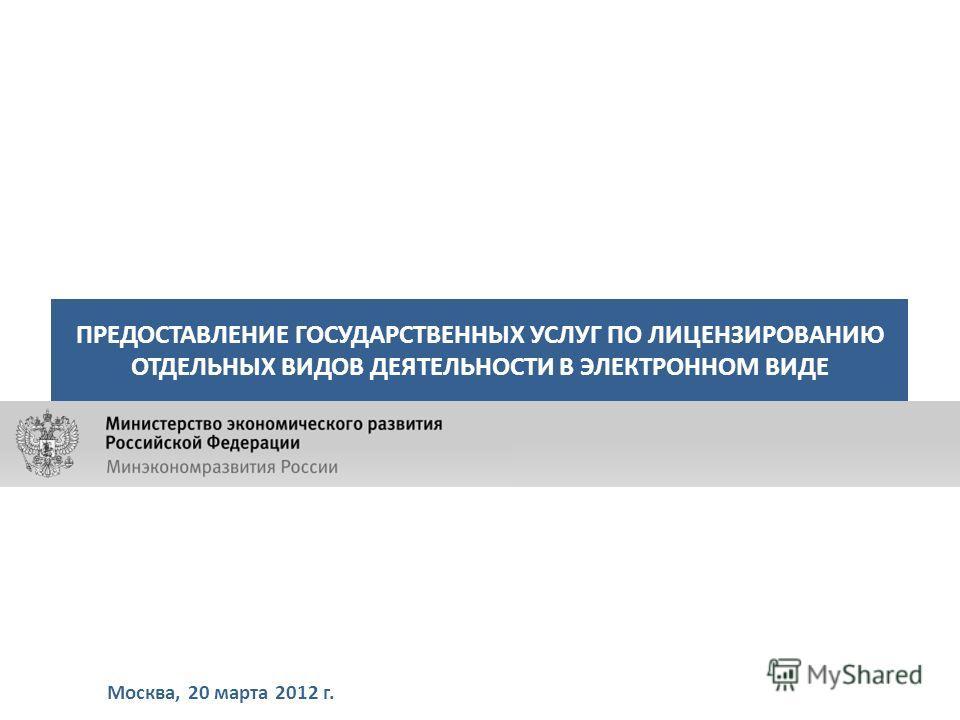 Москва, 20 марта 2012 г. ПРЕДОСТАВЛЕНИЕ ГОСУДАРСТВЕННЫХ УСЛУГ ПО ЛИЦЕНЗИРОВАНИЮ ОТДЕЛЬНЫХ ВИДОВ ДЕЯТЕЛЬНОСТИ В ЭЛЕКТРОННОМ ВИДЕ