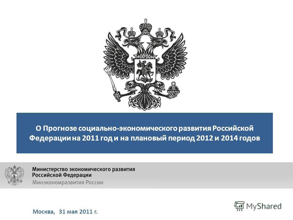 Москва, 31 мая 2011 г. О Прогнозе социально-экономического развития Российской Федерации на 2011 год и на плановый период 2012 и 2014 годов