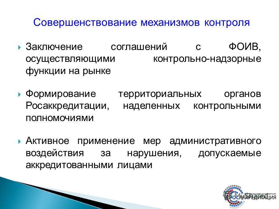 Заключение соглашений с ФОИВ, осуществляющими контрольно-надзорные функции на рынке Формирование территориальных органов Росаккредитации, наделенных контрольными полномочиями Активное применение мер административного воздействия за нарушения, допуска