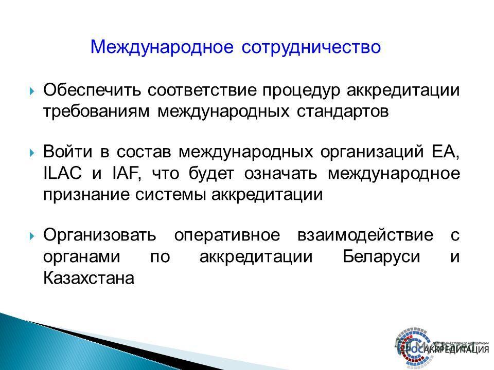 Обеспечить соответствие процедур аккредитации требованиям международных стандартов Войти в состав международных организаций EA, ILAC и IAF, что будет означать международное признание системы аккредитации Организовать оперативное взаимодействие с орга