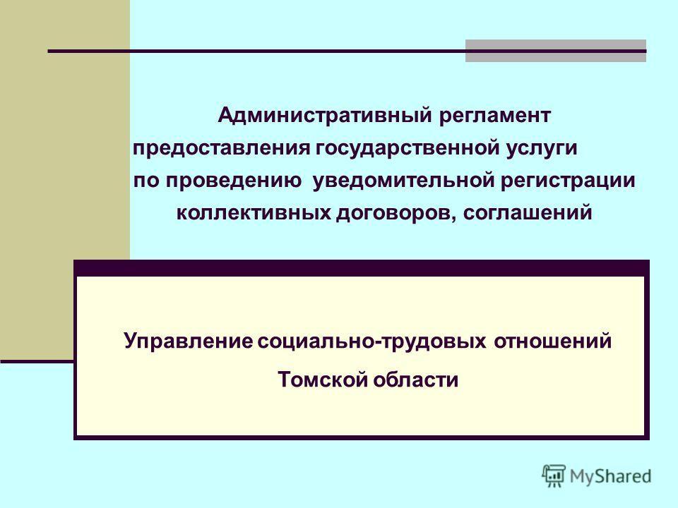 Административный регламент предоставления государственной услуги по проведению уведомительной регистрации коллективных договоров, соглашений Управление социально-трудовых отношений Томской области