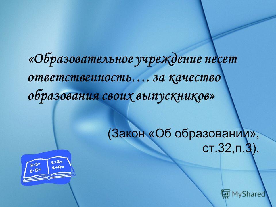 «Образовательное учреждение несет ответственность…. за качество образования своих выпускников» (Закон «Об образовании», ст.32,п.3).