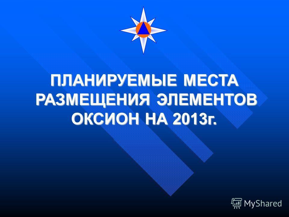 ПЛАНИРУЕМЫЕ МЕСТА РАЗМЕЩЕНИЯ ЭЛЕМЕНТОВ ОКСИОН НА 2013г.