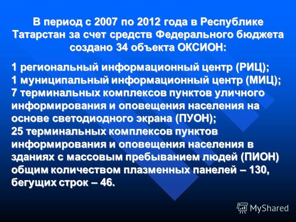 В период с 2007 по 2012 года в Республике Татарстан за счет средств Федерального бюджета создано 34 объекта ОКСИОН: 1 региональный информационный центр (РИЦ); 1 муниципальный информационный центр (МИЦ); 7 терминальных комплексов пунктов уличного инфо