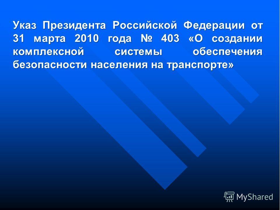 Указ Президента Российской Федерации от 31 марта 2010 года 403 «О создании комплексной системы обеспечения безопасности населения на транспорте»