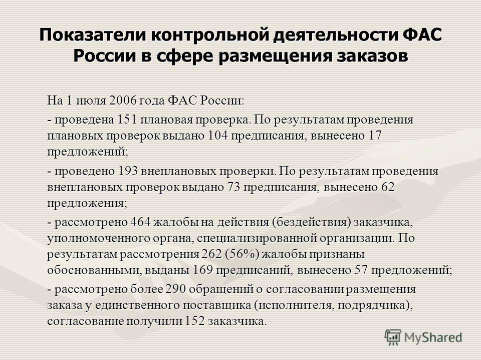 Показатели контрольной деятельности ФАС России в сфере размещения заказов На 1 июля 2006 года ФАС России: - проведена 151 плановая проверка. По результатам проведения плановых проверок выдано 104 предписания, вынесено 17 предложений; - проведено 193