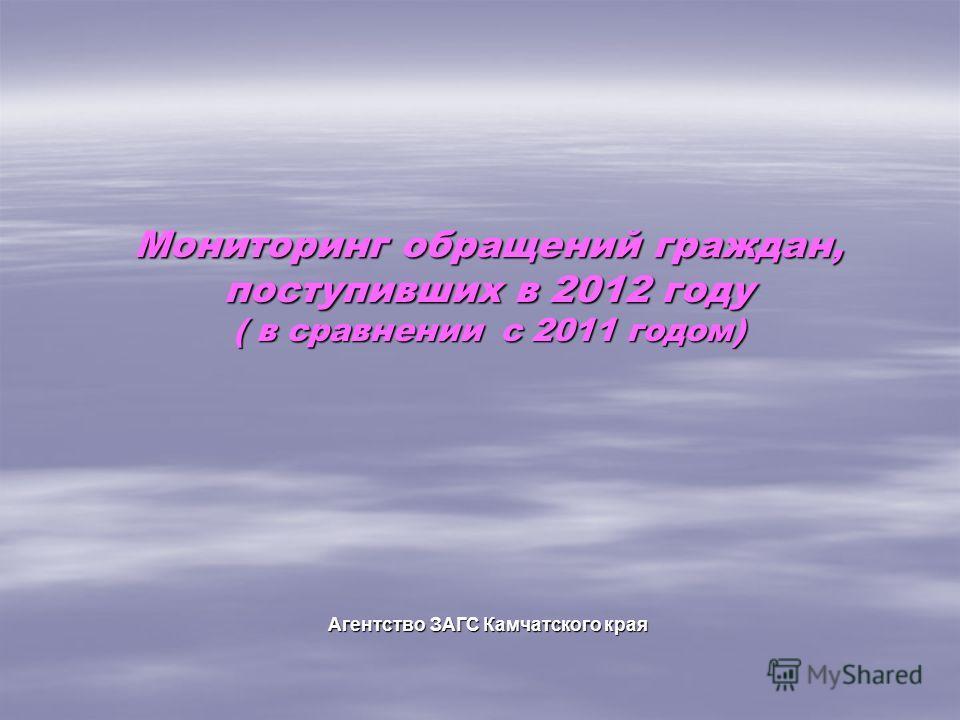 Мониторинг обращений граждан, поступивших в 2012 году ( в сравнении с 2011 годом) Агентство ЗАГС Камчатского края