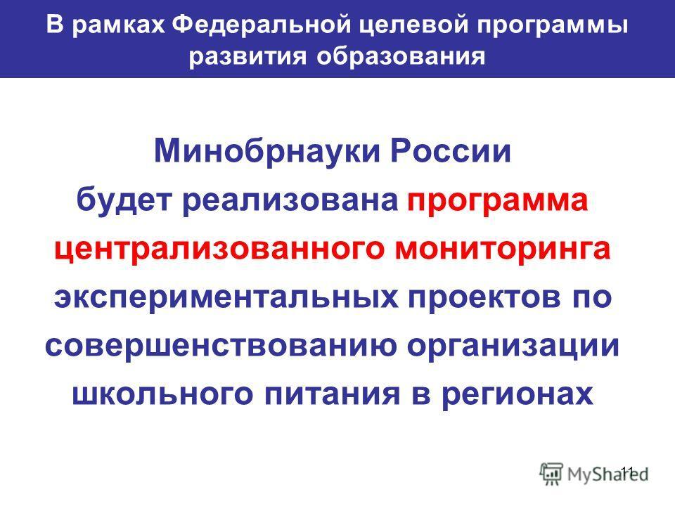11 В рамках Федеральной целевой программы развития образования Минобрнауки России будет реализована программа централизованного мониторинга экспериментальных проектов по совершенствованию организации школьного питания в регионах