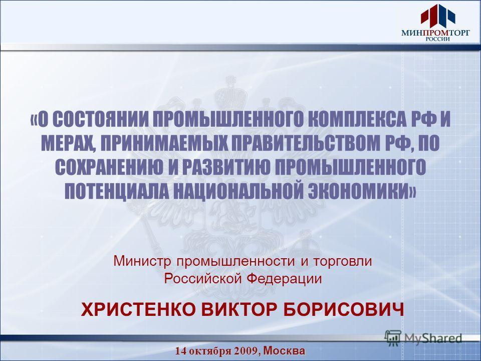 14 октября 2009, Москва «О СОСТОЯНИИ ПРОМЫШЛЕННОГО КОМПЛЕКСА РФ И МЕРАХ, ПРИНИМАЕМЫХ ПРАВИТЕЛЬСТВОМ РФ, ПО СОХРАНЕНИЮ И РАЗВИТИЮ ПРОМЫШЛЕННОГО ПОТЕНЦИАЛА НАЦИОНАЛЬНОЙ ЭКОНОМИКИ» Министр промышленности и торговли Российской Федерации ХРИСТЕНКО ВИКТОР