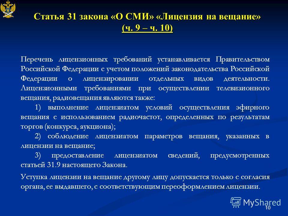 10 Статья 31 закона «О СМИ» «Лицензия на вещание» (ч. 9 – ч. 10) Перечень лицензионных требований устанавливается Правительством Российской Федерации с учетом положений законодательства Российской Федерации о лицензировании отдельных видов деятельнос