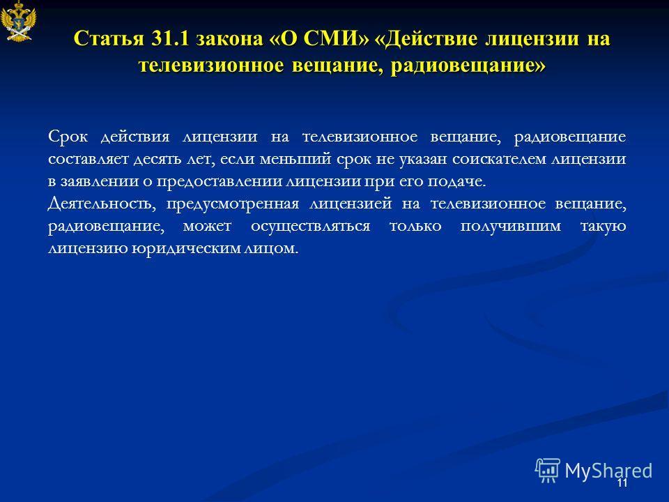 11 Статья 31.1 закона «О СМИ» «Действие лицензии на телевизионное вещание, радиовещание» Срок действия лицензии на телевизионное вещание, радиовещание составляет десять лет, если меньший срок не указан соискателем лицензии в заявлении о предоставлени
