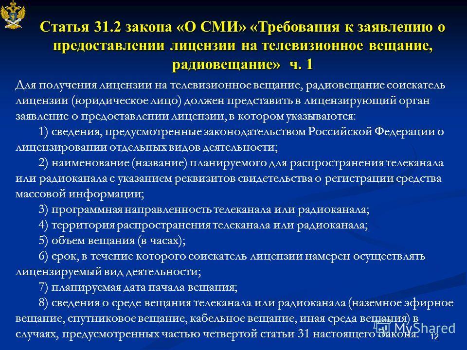 12 Статья 31.2 закона «О СМИ» «Требования к заявлению о предоставлении лицензии на телевизионное вещание, радиовещание» ч. 1 Для получения лицензии на телевизионное вещание, радиовещание соискатель лицензии (юридическое лицо) должен представить в лиц