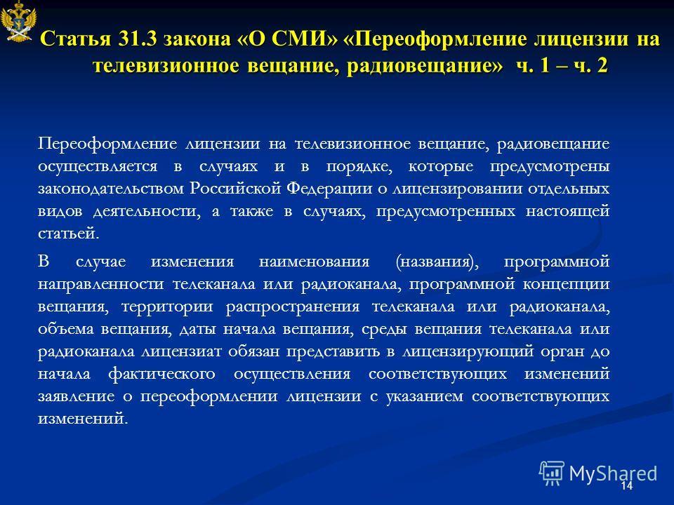 14 Статья 31.3 закона «О СМИ» «Переоформление лицензии на телевизионное вещание, радиовещание» ч. 1 – ч. 2 Переоформление лицензии на телевизионное вещание, радиовещание осуществляется в случаях и в порядке, которые предусмотрены законодательством Ро