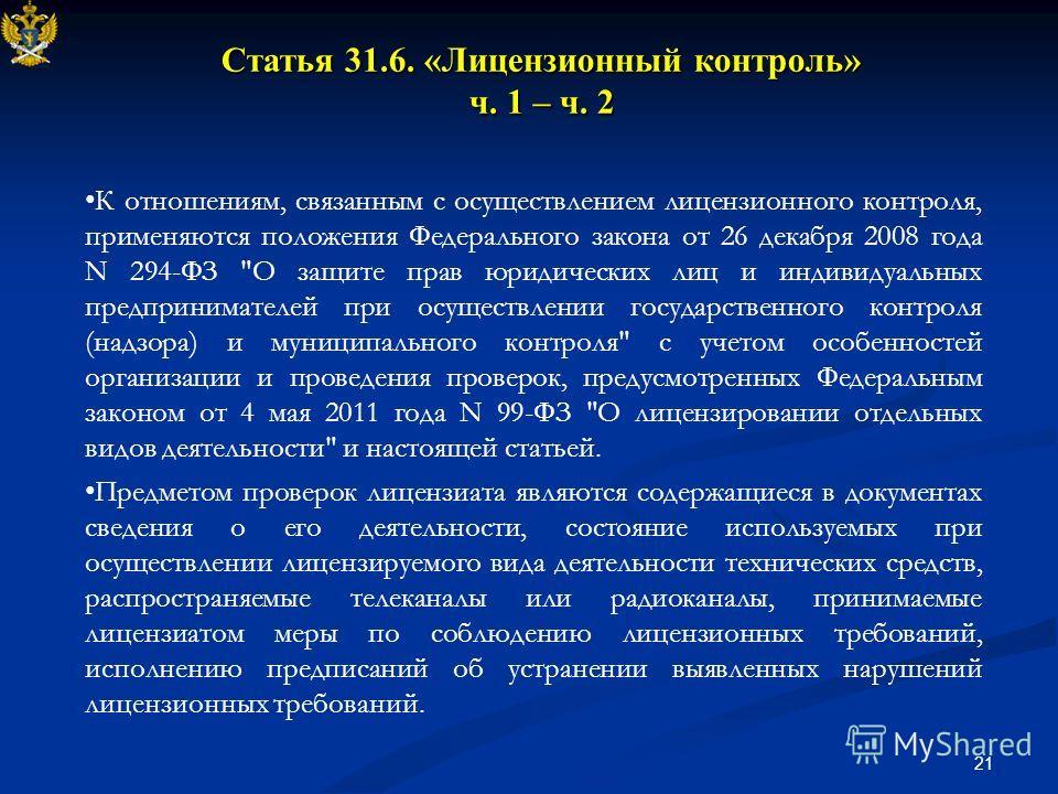 21 Статья 31.6. «Лицензионный контроль» ч. 1 – ч. 2 К отношениям, связанным с осуществлением лицензионного контроля, применяются положения Федерального закона от 26 декабря 2008 года N 294-ФЗ